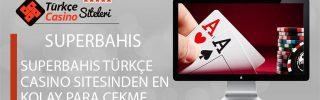 Superbahis Türkçe Casino Sitesinden En Kolay Para Çekme
